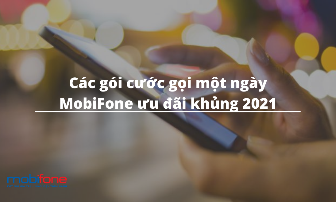 Các gói cước gọi một ngày MobiFone ưu đãi khủng 2021